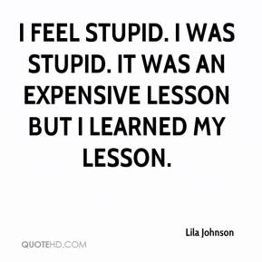 lila-johnson-quote-i-feel-stupid-i-was-stupid-it-was-an-expensive